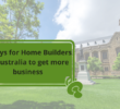 5 ways for Home Builders in Australia to get more business